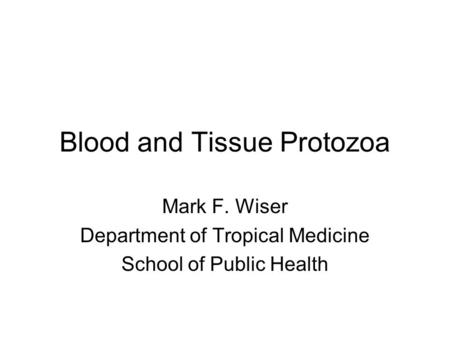 Blood and Tissue Protozoa Mark F. Wiser Department of Tropical Medicine School of Public Health.
