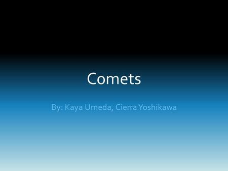 Comets By: Kaya Umeda, Cierra Yoshikawa. What is a Comet? Small, icy celestial body that orbits around the sun.