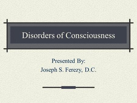 Disorders of Consciousness Presented By: Joseph S. Ferezy, D.C.