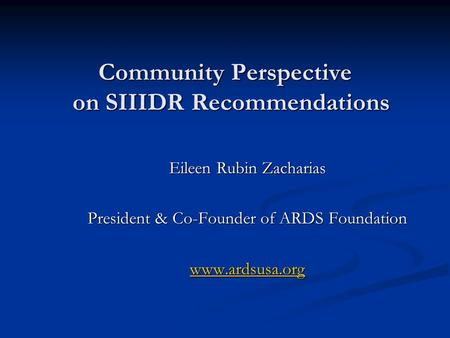 Community Perspective on SIIIDR Recommendations Community Perspective on SIIIDR Recommendations Eileen Rubin Zacharias President & Co-Founder of ARDS Foundation.
