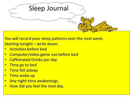 Sleep Journal You will record your sleep patterns over the next week. Starting tonight – write down: Activities before bed Computer/video game use before.