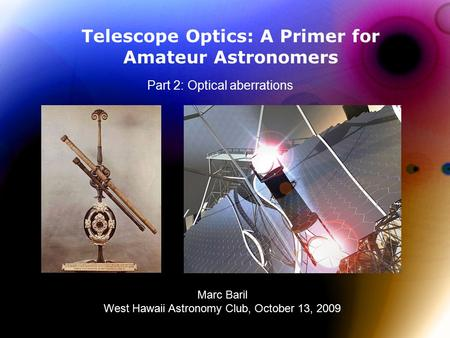 Telescope Optics: A Primer for Amateur Astronomers Part 2: Optical aberrations Marc Baril West Hawaii Astronomy Club, October 13, 2009.