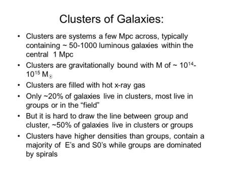 Clusters of Galaxies: Clusters are systems a few Mpc across, typically containing ~ 50-1000 luminous galaxies within the central 1 Mpc Clusters are gravitationally.