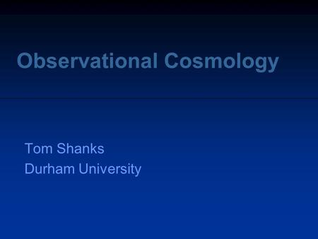 Observational Cosmology Tom Shanks Durham University.