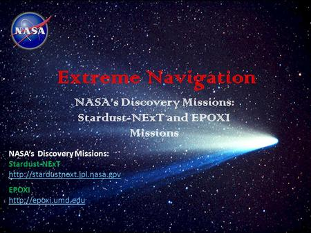 Extreme Navigation NASA's Discovery Missions: Stardust-NExT and EPOXI Missions NASA's Discovery Missions: Stardust-NExT