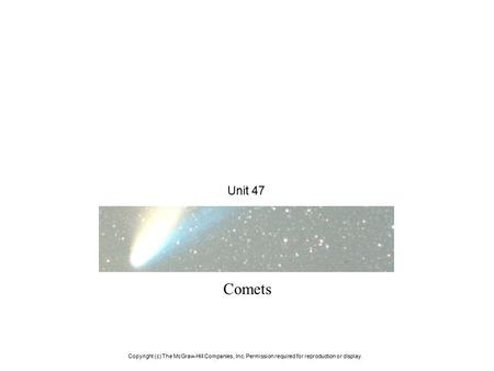 Unit 47 Comets Copyright (c) The McGraw-Hill Companies, Inc. Permission required for reproduction or display.