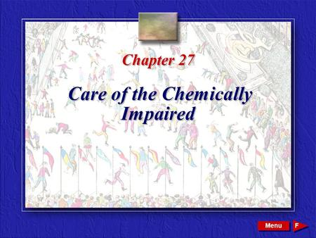Copyright © 2002 by W. B. Saunders Company. All rights reserved. Chapter 27 Care of the Chemically Impaired Menu F.