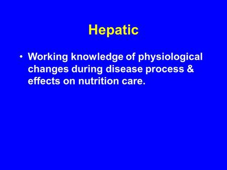 Hepatic Working knowledge of physiological changes during disease process & effects on nutrition care.