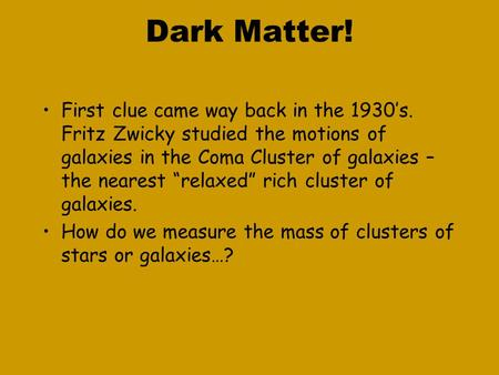 "Dark Matter! First clue came way back in the 1930's. Fritz Zwicky studied the motions of galaxies in the Coma Cluster of galaxies – the nearest ""relaxed"""