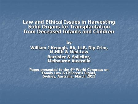 Law and Ethical Issues in Harvesting Solid Organs for Transplantation from Deceased Infants and Children by William J Keough, BA, LLB, Dip.Crim, M.Hlth.