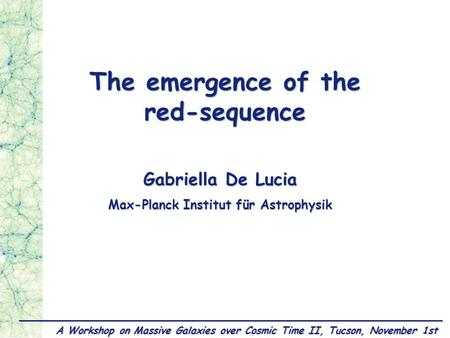 Gabriella De Lucia, November 1,Tucson MPA The emergence of the red-sequence Gabriella De Lucia Max-Planck Institut für Astrophysik A Workshop on Massive.