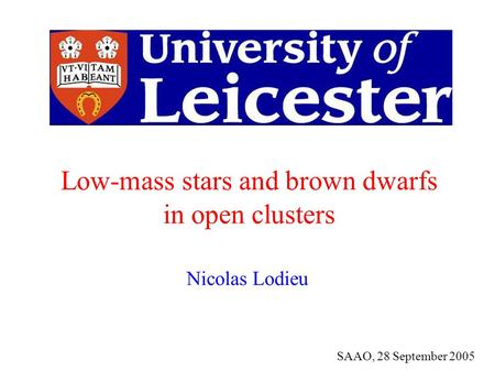 Nicolas Lodieu SAAO, 28 September 2005 Low-mass stars and brown dwarfs in open clusters.