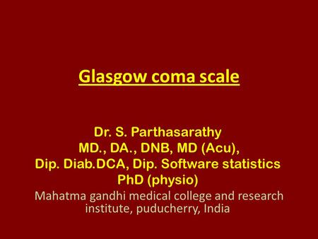 Glasgow coma scale Dr. S. Parthasarathy MD., DA., DNB, MD (Acu), Dip. Diab.DCA, Dip. Software statistics PhD (physio) Mahatma gandhi medical college and.