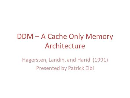 DDM – A Cache Only Memory Architecture Hagersten, Landin, and Haridi (1991) Presented by Patrick Eibl.