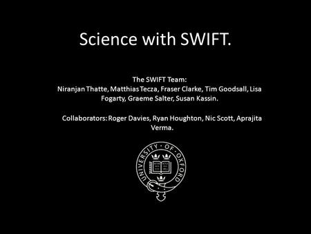 Science with SWIFT. The SWIFT Team: Niranjan Thatte, Matthias Tecza, Fraser Clarke, Tim Goodsall, Lisa Fogarty, Graeme Salter, Susan Kassin. Collaborators: