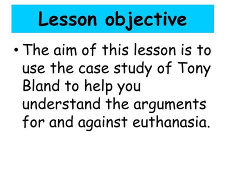 Lesson objective The aim of this lesson is to use the case study of Tony Bland to help you understand the arguments for and against euthanasia. Lesson.