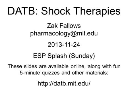 DATB: Shock Therapies Zak Fallows 2013-11-24 ESP Splash (Sunday) These slides are available online, along with fun 5-minute quizzes.