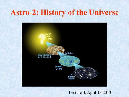 Astro-2: History of the Universe Lecture 4; April 18 2013.
