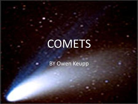 COMETS BY Owen Keupp. STRUCTURE Comets are made up of four component parts; the nucleus, coma, hydrogen envelope, and the tail. Nucleus- the main solid.