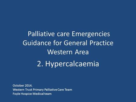 Palliative care Emergencies Guidance for General Practice Western Area 2. Hypercalcaemia October 2014. Western Trust Primary Palliative Care Team Foyle.
