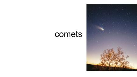 "Comets. Comets ""dirty snowballs"" in space Contain Dust Gases CO 2 CH 4 NH 3 Leftovers from the beginning of the solar system 4.6 billion years ago."