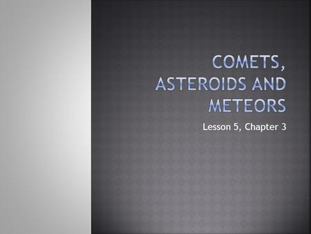 Lesson 5, Chapter 3.  Comets are loose collections of ice, dust, and small rocky particles whose orbits are usually long, narrow ellipses.  Clouds of.