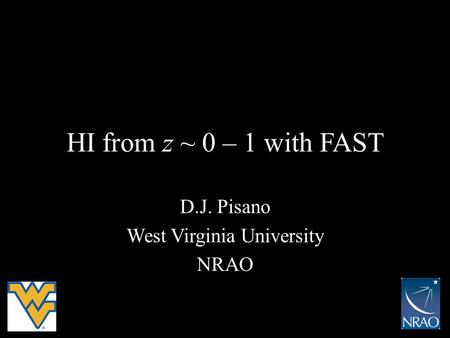 HI from z ~ 0 – 1 with FAST D.J. Pisano West Virginia University NRAO.