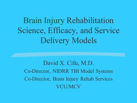 Brain Injury Rehabilitation Science, Efficacy, and Service Delivery Models David X. Cifu, M.D. Co-Director, NIDRR TBI Model Systems Co-Director, Brain.
