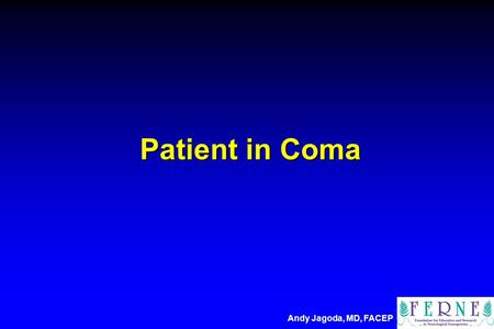 Patient in Coma Andy Jagoda, MD, FACEP. Andy S. Jagoda, MD, FACEP Professor and Vice Chair Residency Program Director Department of Emergency Medicine.