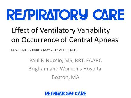 Effect of Ventilatory Variability on Occurrence of Central Apneas RESPIRATORY CARE MAY 2013 VOL 58 NO 5 Paul F. Nuccio, MS, RRT, FAARC Brigham and Women's.