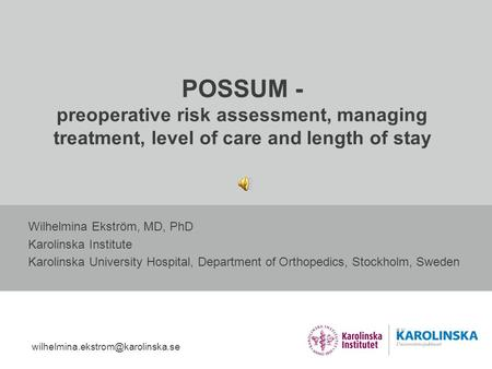 POSSUM - preoperative risk assessment, managing treatment, level of care and length of stay Wilhelmina Ekström, MD, PhD Karolinska Institute Karolinska.