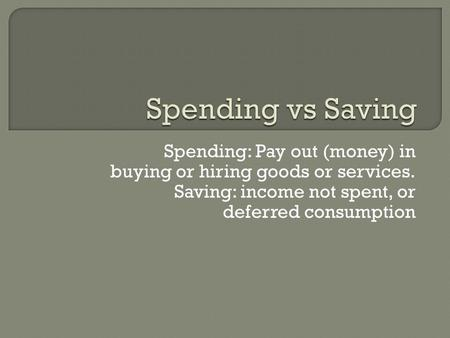 Spending: Pay out (money) in buying or hiring goods or services. Saving: income not spent, or deferred consumption.