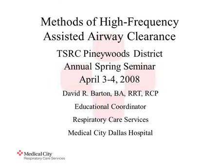 Methods of High-Frequency Assisted Airway Clearance TSRC Pineywoods District Annual Spring Seminar April 3-4, 2008 David R. Barton, BA, RRT, RCP Educational.
