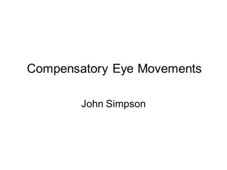 Compensatory Eye Movements John Simpson. Functional Classification of Eye Movements Vestibulo-ocular Optokinetic Uses vestibular input to hold images.