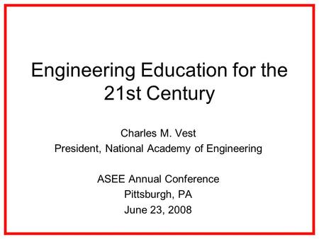 Engineering Education for the 21st Century Charles M. Vest President, National Academy of Engineering ASEE Annual Conference Pittsburgh, PA June 23, 2008.