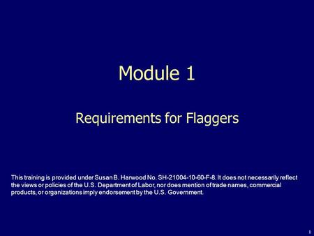 1 Module 1 Requirements for Flaggers This training is provided under Susan B. Harwood No. SH-21004-10-60-F-8. It does not necessarily reflect the views.