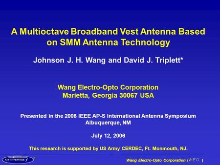 ® Wang Electro-Opto Corporation ( ) A Multioctave Broadband Vest Antenna Based on SMM Antenna Technology Johnson J. H. Wang and David J. Triplett* Wang.