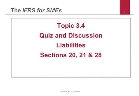 © 2011 IFRS Foundation 1 The IFRS for SMEs Topic 3.4 Quiz and Discussion Liabilities Sections 20, 21 & 28.