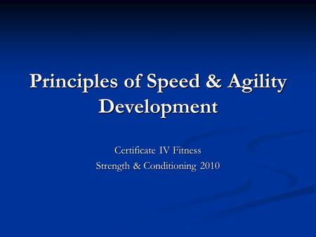 Principles of Speed & Agility Development Certificate IV Fitness Strength & Conditioning 2010.