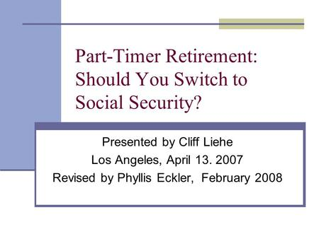 Part-Timer Retirement: Should You Switch to Social Security? Presented by Cliff Liehe Los Angeles, April 13. 2007 Revised by Phyllis Eckler, February 2008.