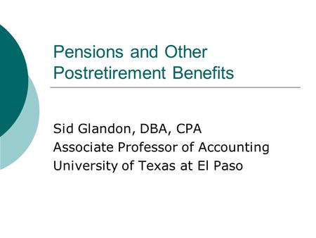 Pensions and Other Postretirement Benefits Sid Glandon, DBA, CPA Associate Professor of Accounting University of Texas at El Paso.