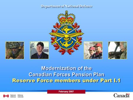 Department of National Defence Modernization of the Canadian Forces Pension Plan Reserve Force members under Part I.1 February 2007.