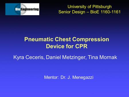 Pneumatic Chest Compression Device for CPR Kyra Ceceris, Daniel Metzinger, Tina Mornak University of Pittsburgh Senior Design – BioE 1160-1161 Mentor: