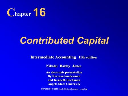 Contributed Capital C hapter 16 COPYRIGHT © 2010 South-Western/Cengage Learning Intermediate Accounting 11th edition Nikolai Bazley Jones An electronic.