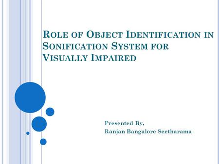 R OLE OF O BJECT I DENTIFICATION IN S ONIFICATION S YSTEM FOR V ISUALLY I MPAIRED Presented By, Ranjan Bangalore Seetharama.