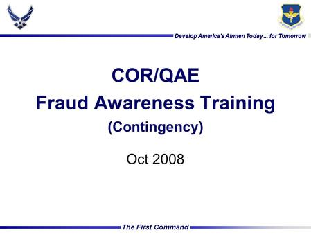 Develop America's Airmen Today... for Tomorrow The First Command Develop America's Airmen Today... for Tomorrow COR/QAE Fraud Awareness Training (Contingency)