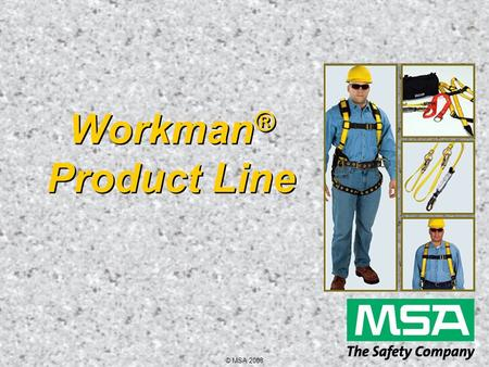 © MSA 2008 Workman ® Product Line. © MSA 2008 Workman Harness Key Features  Economical  Provides optimum quality  User-friendly design  Lightweight.