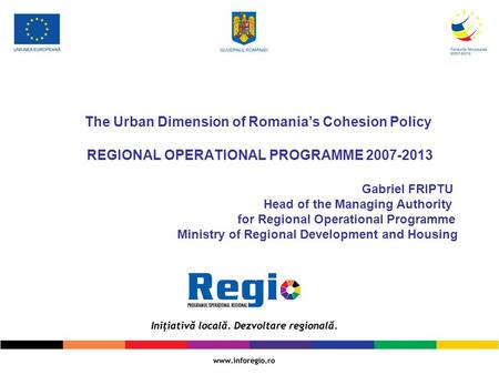 The Urban Dimension of Romania's Cohesion Policy REGIONAL OPERATIONAL PROGRAMME 2007-2013  						Gabriel.