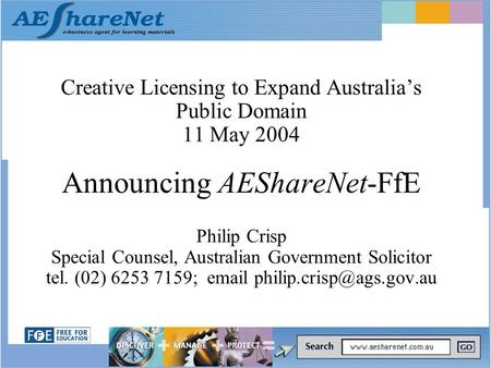 Creative Licensing to Expand Australia's Public Domain 11 May 2004 Announcing AEShareNet-FfE Philip Crisp Special Counsel, Australian Government Solicitor.