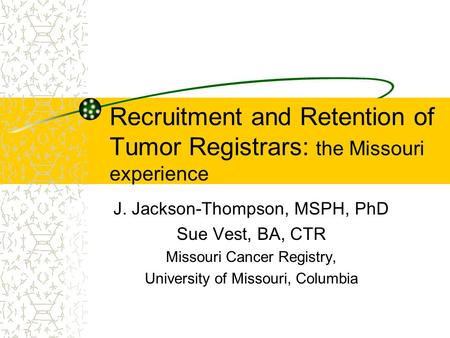 Recruitment and Retention of Tumor Registrars: the Missouri experience J. Jackson-Thompson, MSPH, PhD Sue Vest, BA, CTR Missouri Cancer Registry, University.